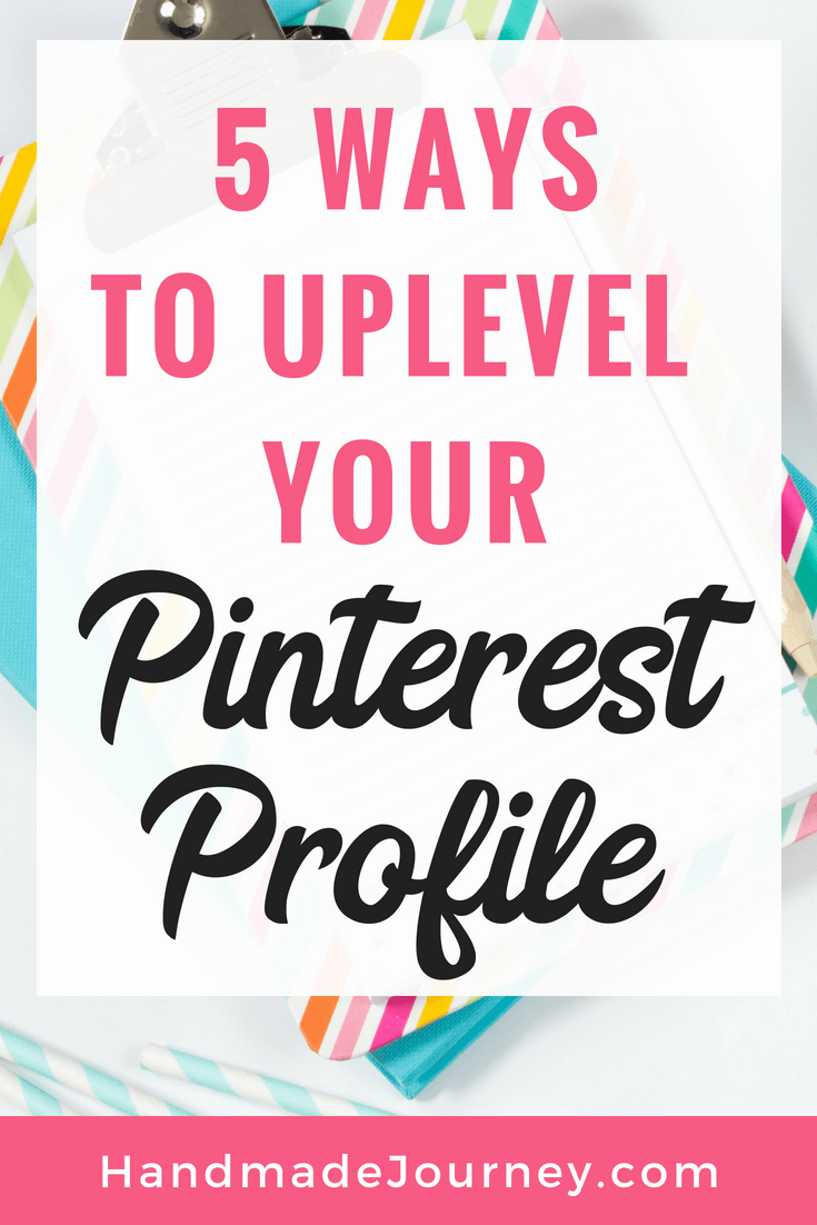 Taking the time to perfect your Pinterest profile is crucial to becoming profitable with Pinterest.  You want people to find you on Pinterest, to understand what your business is all about, and ultimately visit your website or join your email list.  Read on to learn 5 ways to uplevel your Pinterest profile.
