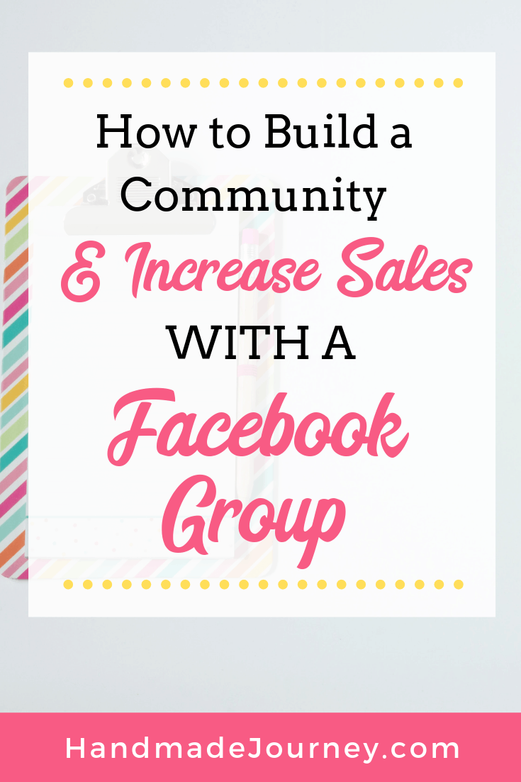 How to Build a Community (& Increase Sales!) With a Facebook Group-Handmade Journey.com