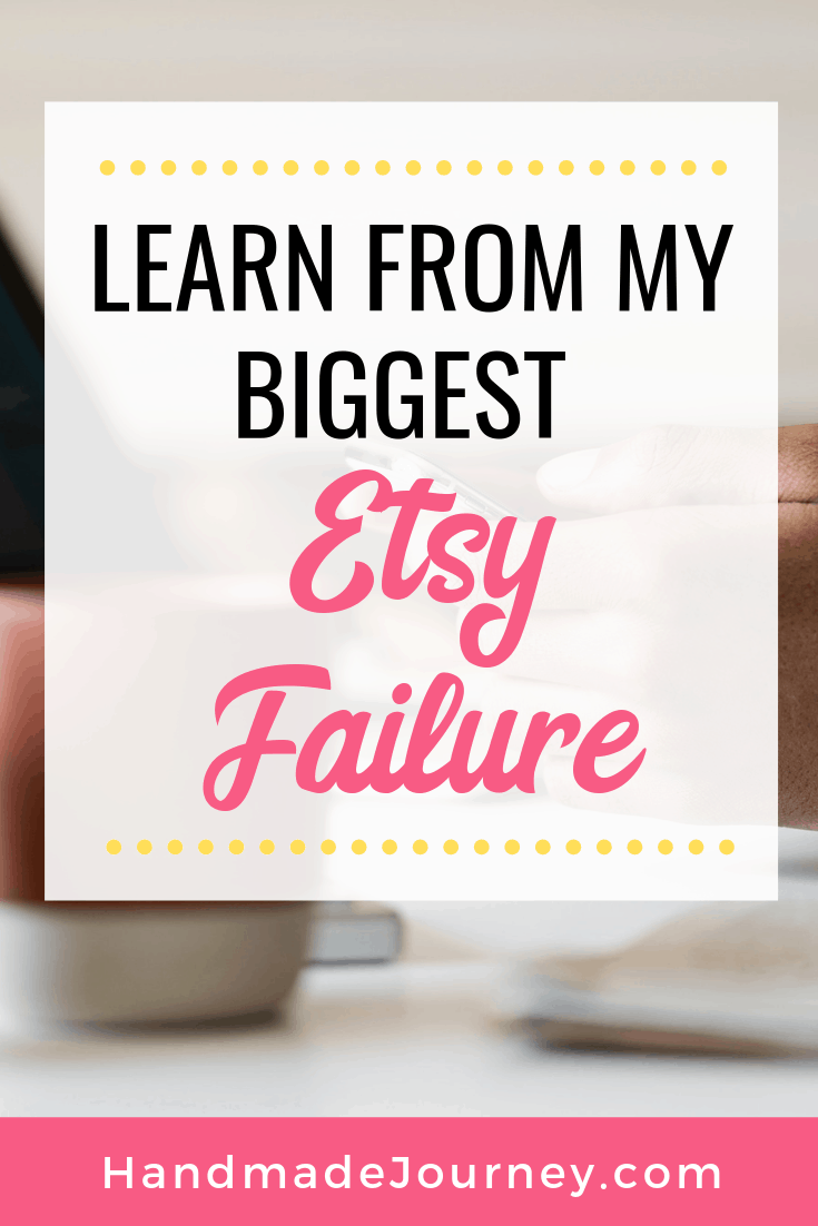 Learn From My Biggest Etsy Failure - Handmade Journey.com